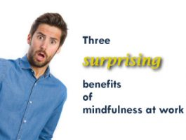 Three Surprising Benefits of Mindfulness at Work